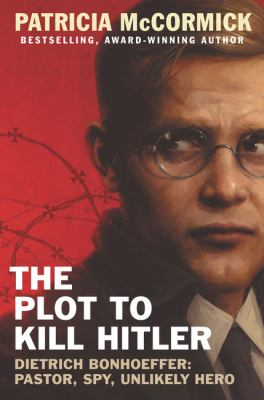 The plot to kill Hitler : Dietrich Bonhoeffer : pastor, spy, unlikely hero