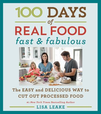 100 days of real food : fast & fabulous : the easy and delicious way to cut out processed food