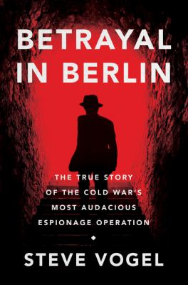 Betrayal in Berlin : the true story of the Cold War's most audacious espionage operation
