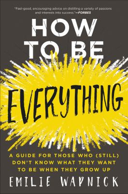 How to Be Everything :  A Guide for Those Who (Still) Don't Know What They Want to Be When They Grow Up