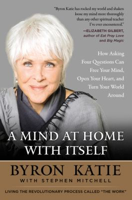 A mind at home with itself :  how asking four questions can free your mind, open your heart, and turn your world around