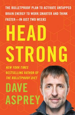 Head strong : the bulletproof plan to activate untapped brain energy to work smarter and think faster-in just two weeks