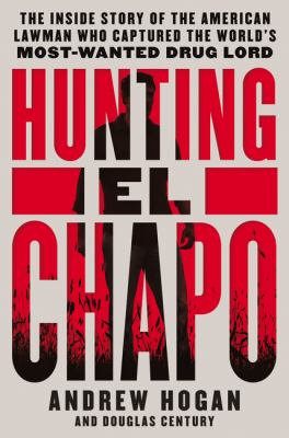 Hunting El Chapo : the inside story of the American lawman who captured the world's most wanted drug lord
