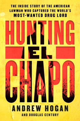 Hunting El Chapo The Inside Story of the American Lawman Who Captured the World's Most-Wanted Drug Lord