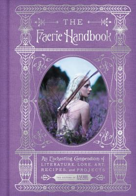The Faerie handbook : an enchanting compendium of literature, lore, art, recipes, and projects