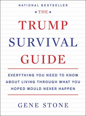 The Trump survival guide :  everything you need to know about living through what you hoped would never happen