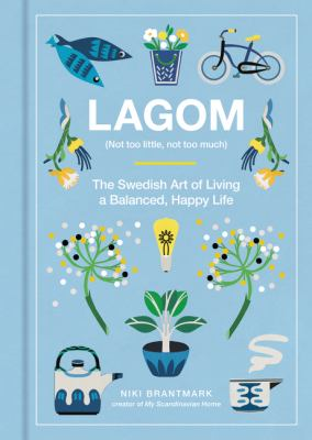 Lagom : (not too little, not too much) : the Swedish art of living a balanced, happy life