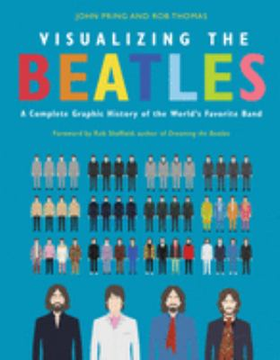 Visualizing the Beatles :  a complete graphic history of the world's favorite band