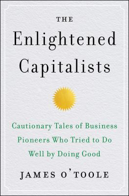 The Enlightened Capitalists Cautionary Tales of Business Pioneers Who Tried to Do Well by Doing Good