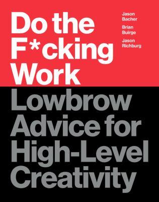 Do the fucking work :  lowbrow advice for high-level creativity