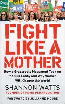 Fight like a mother :  how a grassroots movement took on the gun lobby and why women will change the world