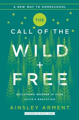 The call of the wild + free : reclaiming wonder in your child's education