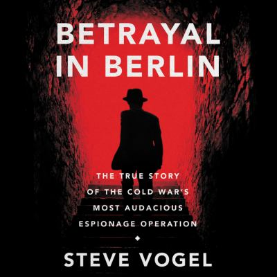 Betrayal in Berlin The True Story of the Cold War's Most Audacious Espionage Operation