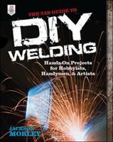 The TAB Guide to DIY Welding: Hands-on Projects for Hobbyists, Handymen, and Artists by Jackson Morley