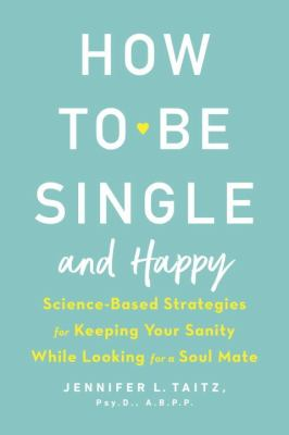How to be single and happy :  science-based strategies for keeping your sanity while looking for a soul mate