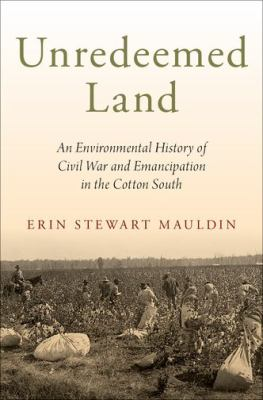 Unredeemed land :  an environmental history of Civil War and emancipation in the cotton South