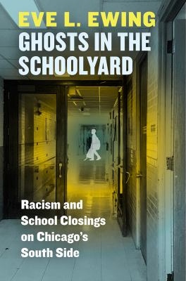 Ghosts in the schoolyard : racism and school closings on Chicago's South side