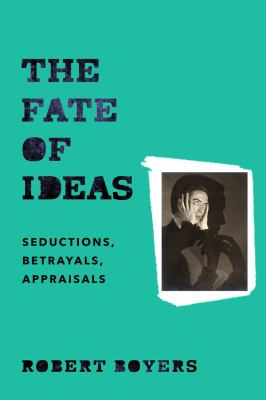 The fate of ideas : seductions, betrayals, appraisals