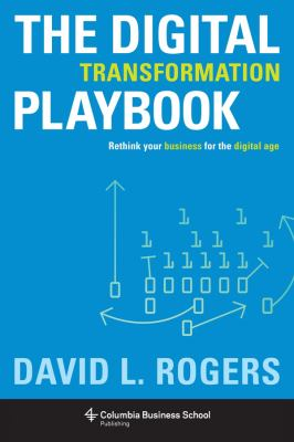 The digital transformation playbook :  rethink your business for the digital age