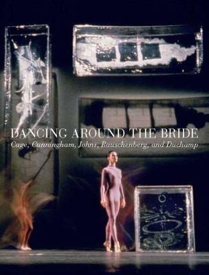 Dancing around the Bride :  Cage, Cunningham, Johns, Rauschenberg, and Duchamp