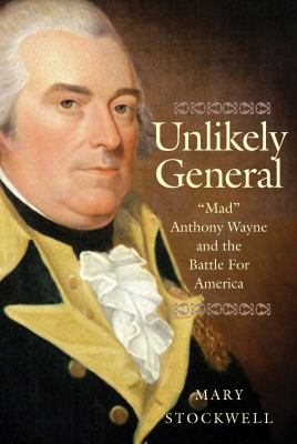 """Unlikely general :  """"Mad"""" Anthony Wayne and the battle for America"""