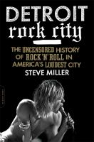 Detroit Rock City: The Uncensored History of Rock 'N' Roll in America's Loudest City by Steve Miller
