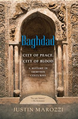 Baghdad : city of peace, city of blood--a history in thirteen centuries