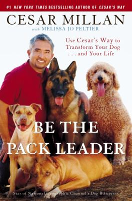 Be the pack leader [electronic resource] :  use Cesar's way to transform your dog-- and your life