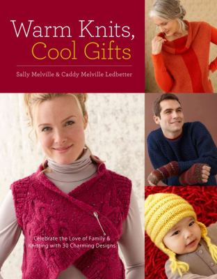 Warm Knits, Cool Gifts Celebrate the Love of Knitting and Family with more than 35 Charming Designs