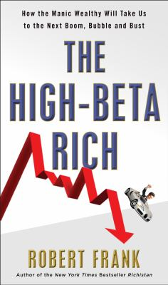 The High-Beta Rich [electronic resource] :  how the manic wealthy will take us to the next boom, bubble, and bust