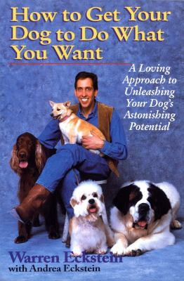 How to get your dog to do what you want [electronic resource] :  a loving approach to unleashing your dog's astonishing potential