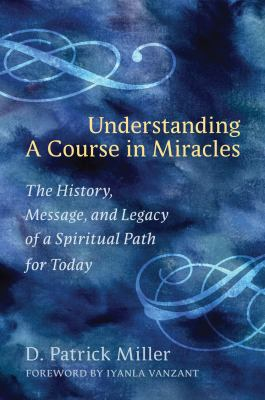 Understanding A Course in Miracles the History, Message, and Legacy of a Spiritual Path for Today