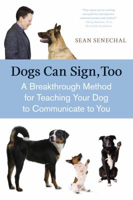 Dogs Can Sign, Too A Breakthrough Method for Teaching Your Dog to Communicate