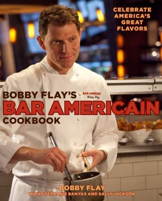 Bobby Flay's Bar Americain Cookbook : Celebrate America's Great Flavors
