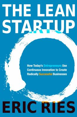 The lean startup : how today's entrepreneurs use continuous innovation to create radically successful businesses