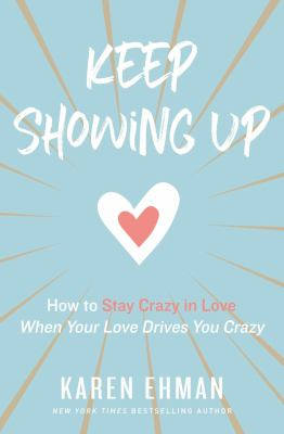 Keep showing up :  how to stay crazy in love when your love drives you crazy