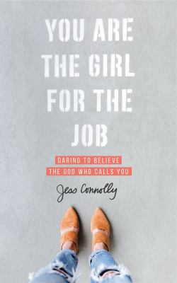 You are the girl for the job :  daring to believe the God who calls you