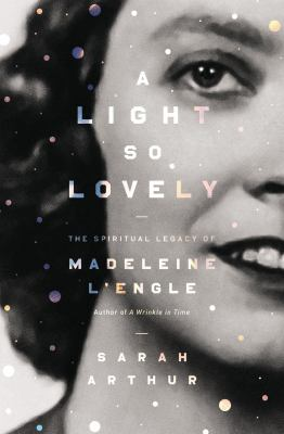 A light so lovely : the spiritual legacy of Madeleine L'Engle, author of A wrinkle in time / Sarah Arthur ; foreword by Charlotte Jones Voiklis.