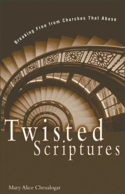 Twisted scriptures : breaking free from churches that abuse