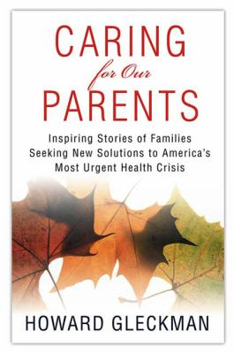Caring for our parents: inspiring stories of families seeking new solutions to American's most urgent health crisis