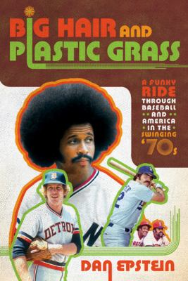Big hair and plastic grass : a funky ride through baseball and America in the swinging '70s