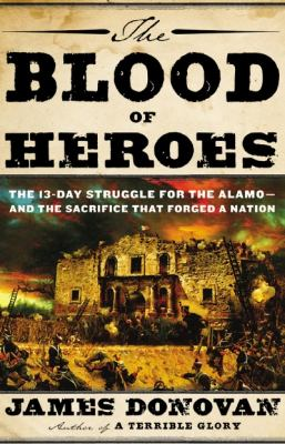 The blood of heroes: the 13-day struggle for the Alamo -- and the sacrifice that forged a nation
