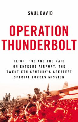 Operation Thunderbolt : Flight 139 and the raid on Entebbe Airport, the most audacious hostage rescue mission in history