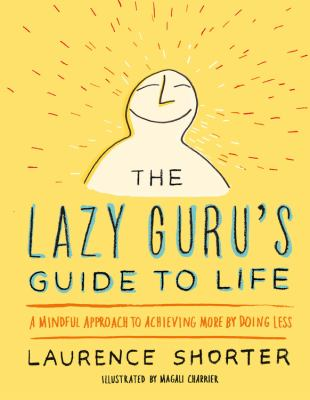 The lazy guru's guide to life :  a mindful approach to achieving more by doing less