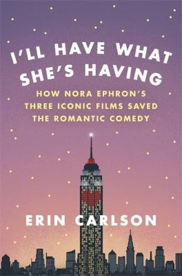 I'll have what she's having : how Nora Ephron's three iconic films saved the romantic comedy