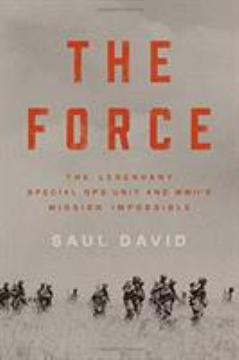 The Force : The Legendary Special Ops Unit and WWII's Mission Impossible