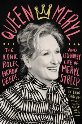 Queen Meryl The Iconic Roles, Heroic Deeds, and Legendary Life of Meryl Streep