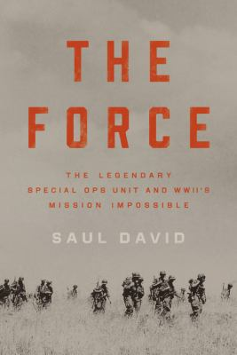 The Force The Legendary Special Ops Unit and WWII¿s Mission Impossible