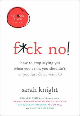 F*ck no! : how to stop saying yes when you can't, you shouldn't, or you just don't want to