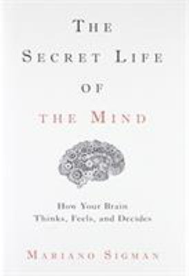 The secret life of the mind :  how your brain thinks, feels, and decides